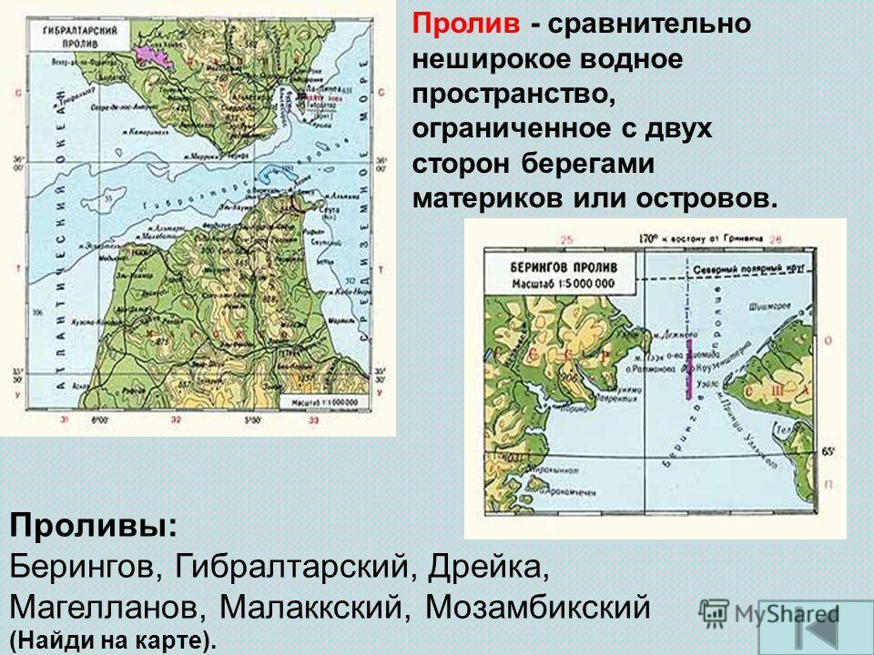 Пролив - сравнительно неширокое водное пространство, ограниченное с двух сторон берегами материков или островов. Проливы: Берингов, Гибралтарский, Дрейка, Магелланов, Малаккский, Мозамбикский (Найди на карте).