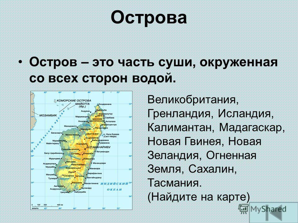 Острова Остров – это часть суши, окруженная со всех сторон водой. Великобритания, Гренландия, Исландия, Калимантан, Мадагаскар, Новая Гвинея, Новая Зеландия, Огненная Земля, Сахалин, Тасмания. (Найдите на карте)
