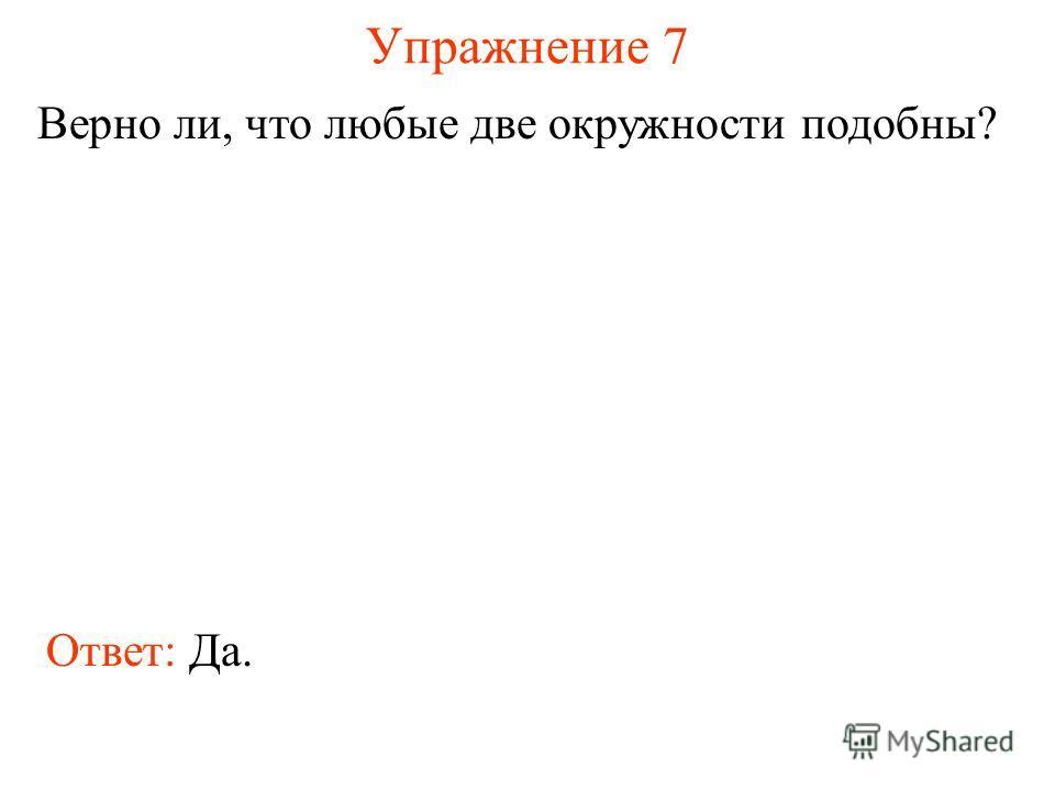 Упражнение 7 Верно ли, что любые две окружности подобны? Ответ: Да.