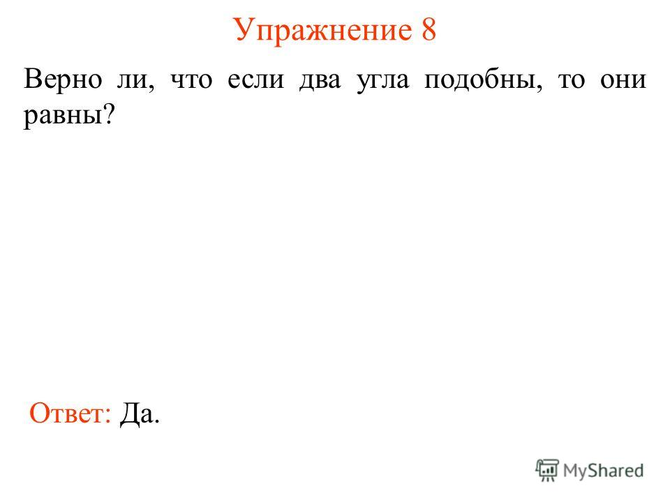 Упражнение 8 Верно ли, что если два угла подобны, то они равны? Ответ: Да.