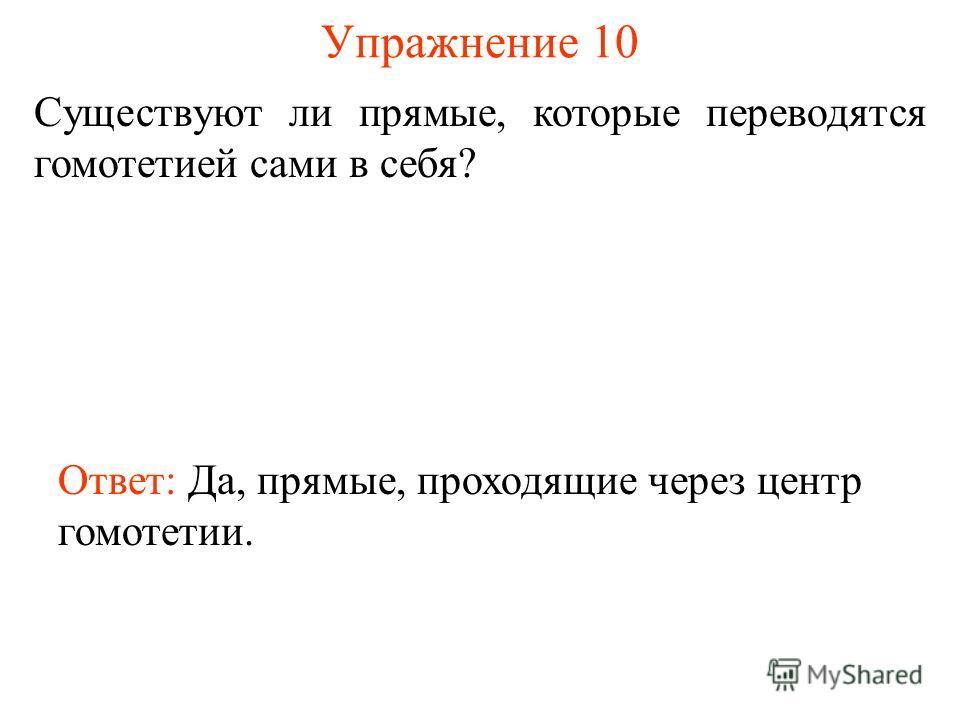 Упражнение 10 Существуют ли прямые, которые переводятся гомотетией сами в себя? Ответ: Да, прямые, проходящие через центр гомотетии.