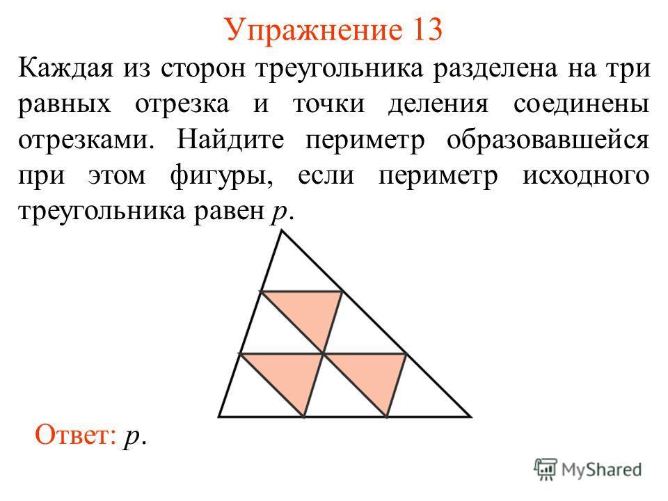 Упражнение 13 Каждая из сторон треугольника разделена на три равных отрезка и точки деления соединены отрезками. Найдите периметр образовавшейся при этом фигуры, если периметр исходного треугольника равен p. Ответ: p.
