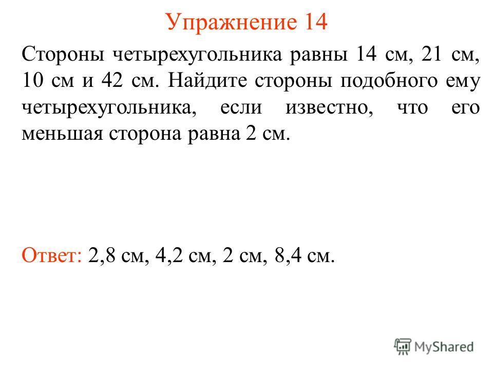Упражнение 14 Ответ: 2,8 см, 4,2 см, 2 см, 8,4 см. Стороны четырехугольника равны 14 см, 21 см, 10 см и 42 см. Найдите стороны подобного ему четырехугольника, если известно, что его меньшая сторона равна 2 см.