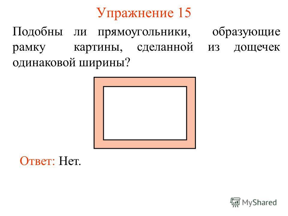Упражнение 15 Ответ: Нет. Подобны ли прямоугольники, образующие рамку картины, сделанной из дощечек одинаковой ширины?
