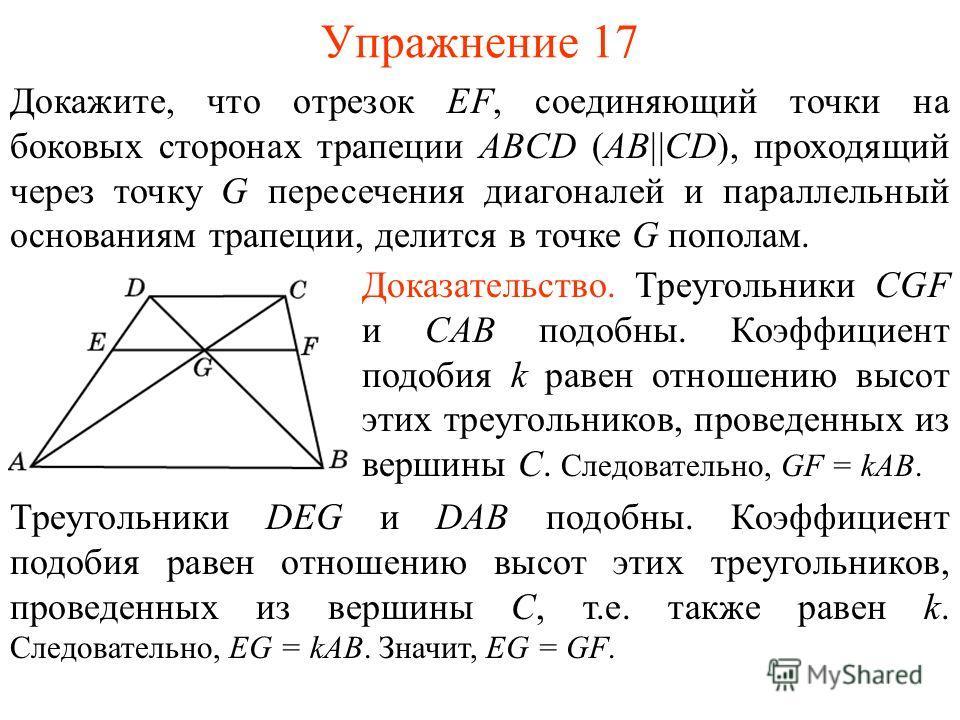 Упражнение 17 Докажите, что отрезок EF, соединяющий точки на боковых сторонах трапеции ABCD (AB||CD), проходящий через точку G пересечения диагоналей и параллельный основаниям трапеции, делится в точке G пополам. Доказательство. Треугольники CGF и CA