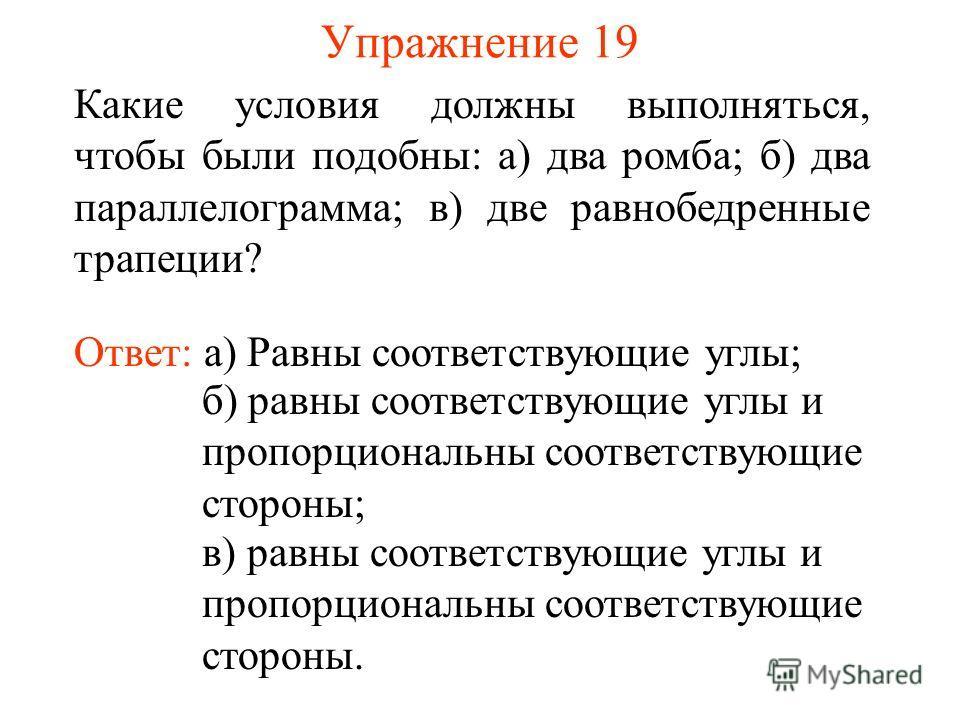 Упражнение 19 Ответ: а) Равны соответствующие углы; Какие условия должны выполняться, чтобы были подобны: а) два ромба; б) два параллелограмма; в) две равнобедренные трапеции? б) равны соответствующие углы и пропорциональны соответствующие стороны; в