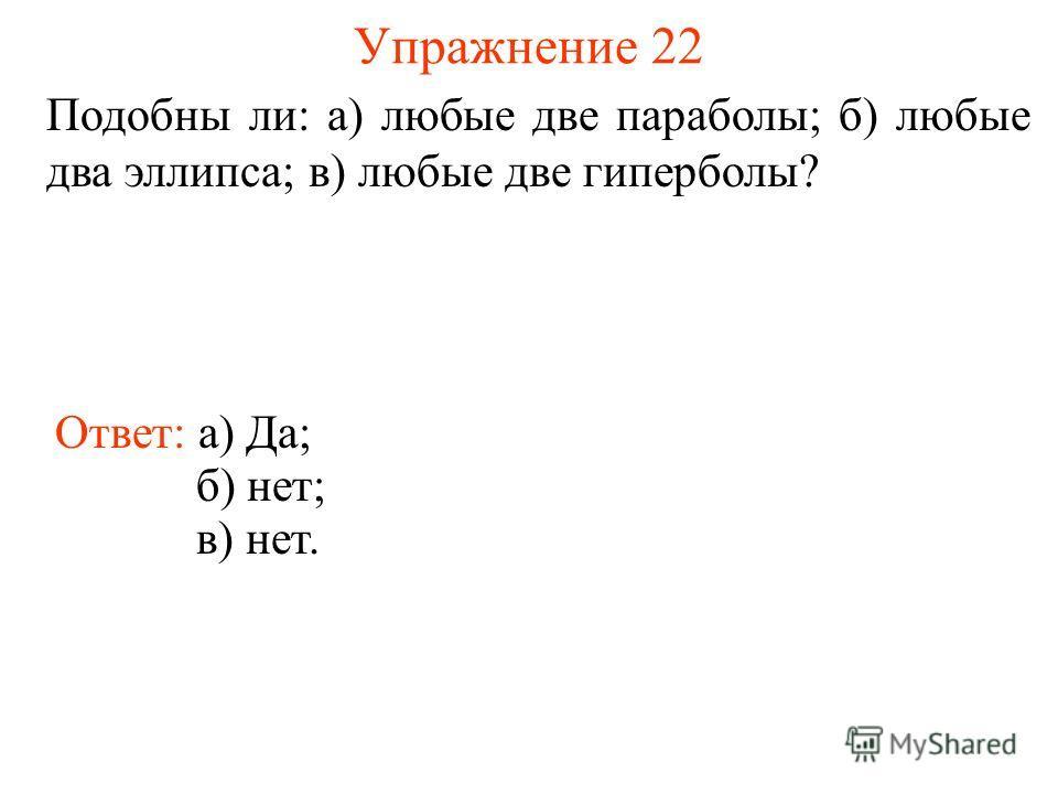 Упражнение 22 Подобны ли: а) любые две параболы; б) любые два эллипса; в) любые две гиперболы? Ответ: а) Да; б) нет; в) нет.