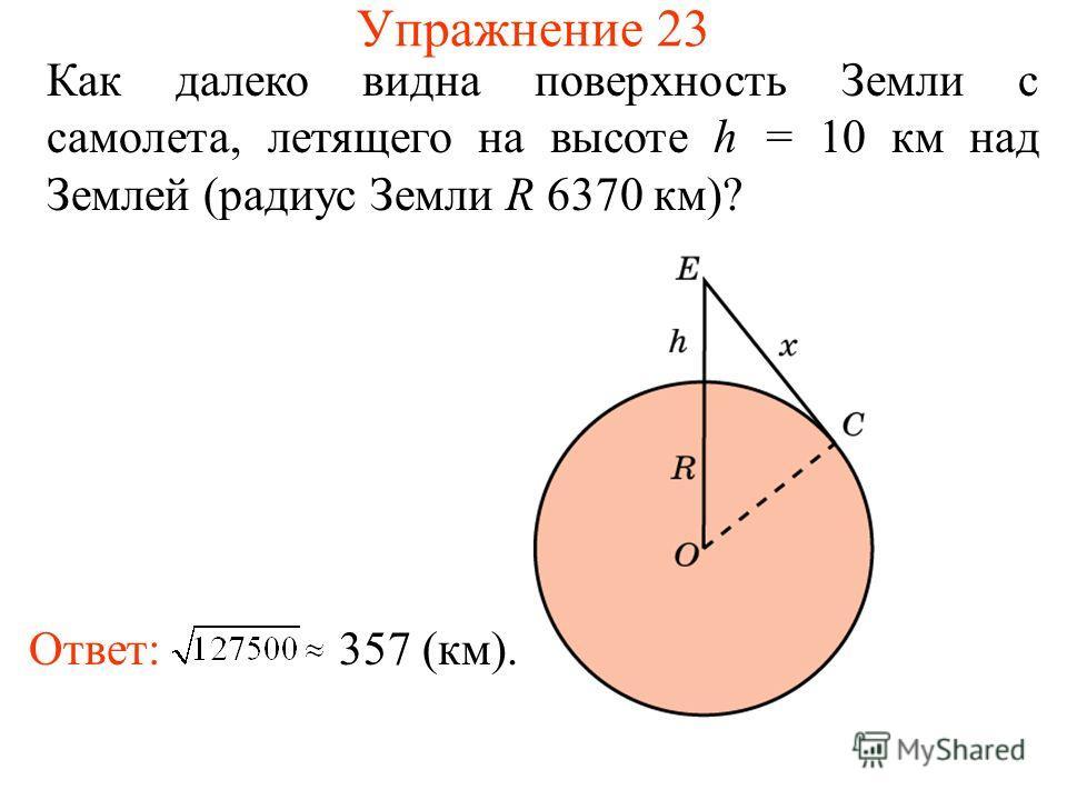 Упражнение 23 Как далеко видна поверхность Земли с самолета, летящего на высоте h = 10 км над Землей (радиус Земли R 6370 км)? Ответ: 357 (км).