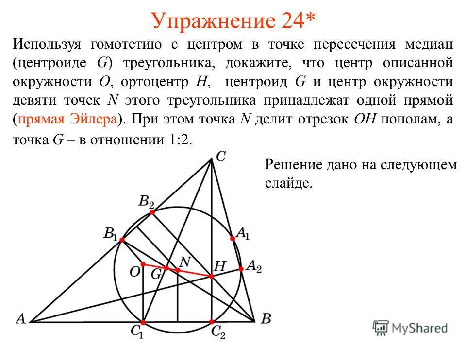 Упражнение 24* Используя гомотетию с центром в точке пересечения медиан (центроиде G) треугольника, докажите, что центр описанной окружности O, ортоцентр H, центроид G и центр окружности девяти точек N этого треугольника принадлежат одной прямой (пря