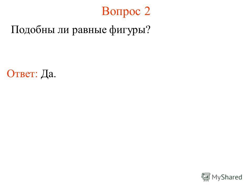 Вопрос 2 Подобны ли равные фигуры? Ответ: Да.