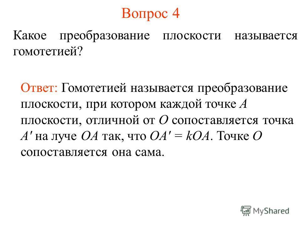 Вопрос 4 Какое преобразование плоскости называется гомотетией? Ответ: Гомотетией называется преобразование плоскости, при котором каждой точке A плоскости, отличной от O сопоставляется точка A' на луче OA так, что OA' = kOA. Точке O сопоставляется он
