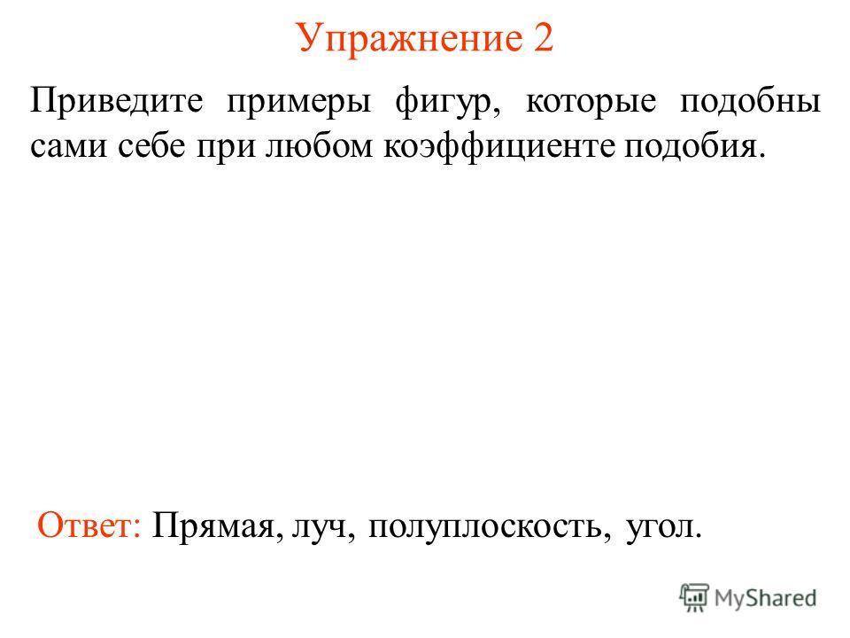 Упражнение 2 Приведите примеры фигур, которые подобны сами себе при любом коэффициенте подобия. Ответ: Прямая, луч, полуплоскость, угол.