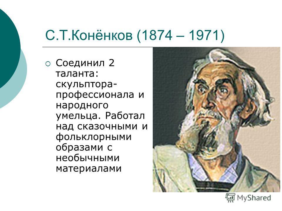 С.Т.Конёнков (1874 – 1971) Соединил 2 таланта: скульптора- профессионала и народного умельца. Работал над сказочными и фольклорными образами с необычными материалами