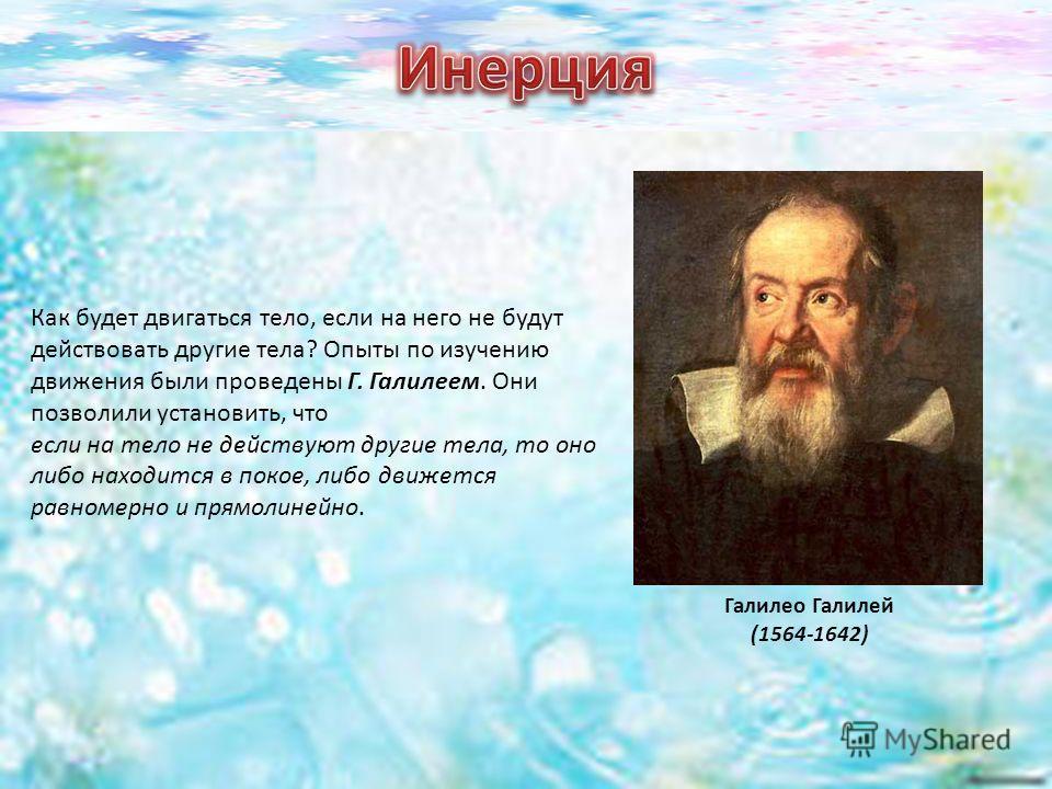 Галилео Галилей (1564-1642) Как будет двигаться тело, если на него не будут действовать другие тела? Опыты по изучению движения были проведены Г. Галилеем. Они позволили установить, что если на тело не действуют другие тела, то оно либо находится в п