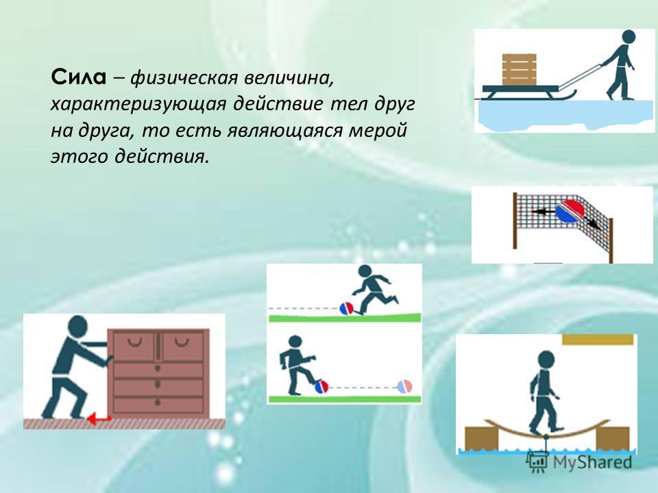 Сила – физическая величина, характеризующая действие тел друг на друга, то есть являющаяся мерой этого действия.
