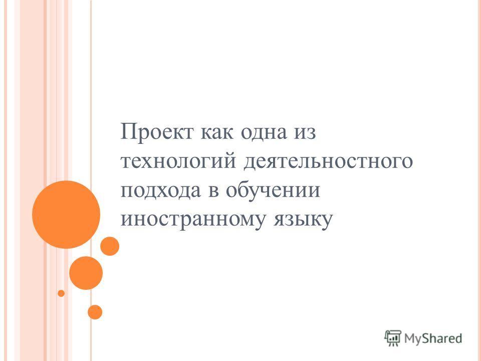 Проект как одна из технологий деятельностного подхода в обучении иностранному языку