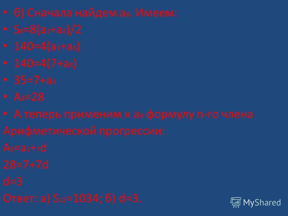 б) Сначала найдем а 8. Имеем: S 8 =8(a 1 +a 8 )/2 140=4(a 1 +a 8 ) 140=4(7+a 8 ) 35=7+a 8 A 8 =28 А теперь применим к а 8 формулу n-го члена Арифметической прогрессии: А 8 =а 1 + 7 d 28=7+7d d=3 Ответ: а) S 22 =1034; б) d=3.