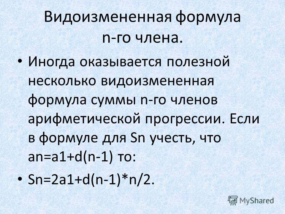 Видоизмененная формула n-го члена. Иногда оказывается полезной несколько видоизмененная формула суммы n-го членов арифметической прогрессии. Если в формуле для Sn учесть, что an=a1+d(n-1) то: Sn=2a1+d(n-1)*n/2.