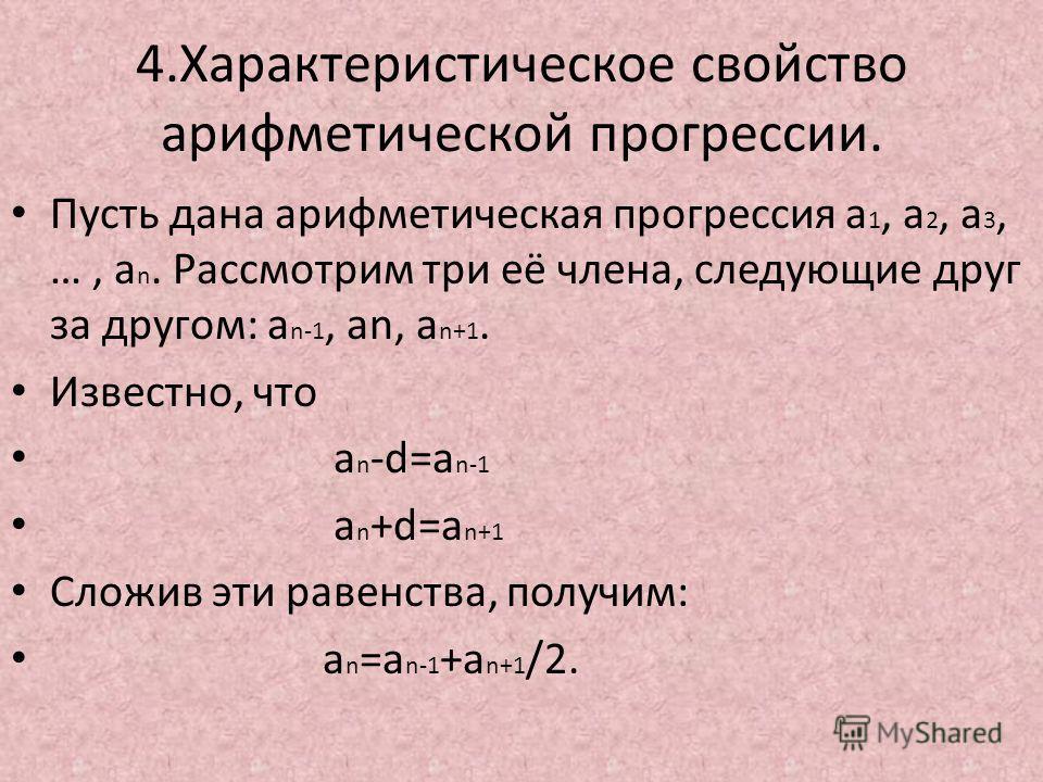 4.Характеристическое свойство арифметической прогрессии. Пусть дана арифметическая прогрессия a 1, a 2, a 3, …, a n. Рассмотрим три её члена, следующие друг за другом: a n-1, an, a n+1. Известно, что a n -d=a n-1 a n +d=a n+1 Сложив эти равенства, по