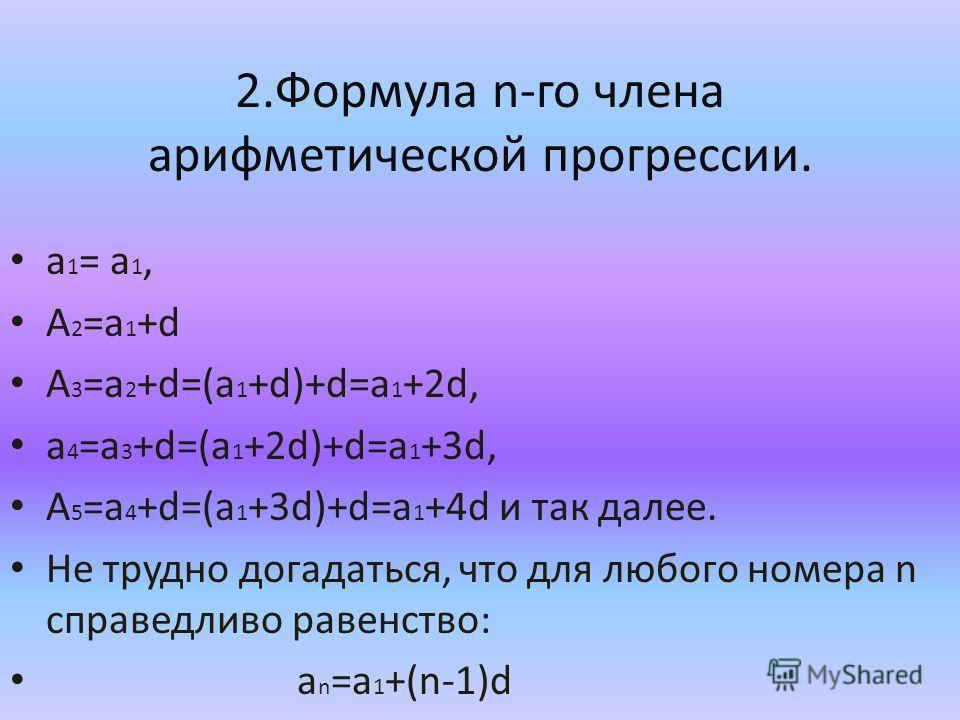 2.Формула n-го члена арифметической прогрессии. а 1 = a 1, A 2 =a 1 +d A 3 =a 2 +d=(a 1 +d)+d=a 1 +2d, a 4 =a 3 +d=(a 1 +2d)+d=a 1 +3d, A 5 =a 4 +d=(a 1 +3d)+d=a 1 +4d и так далее. Не трудно догадаться, что для любого номера n справедливо равенство: