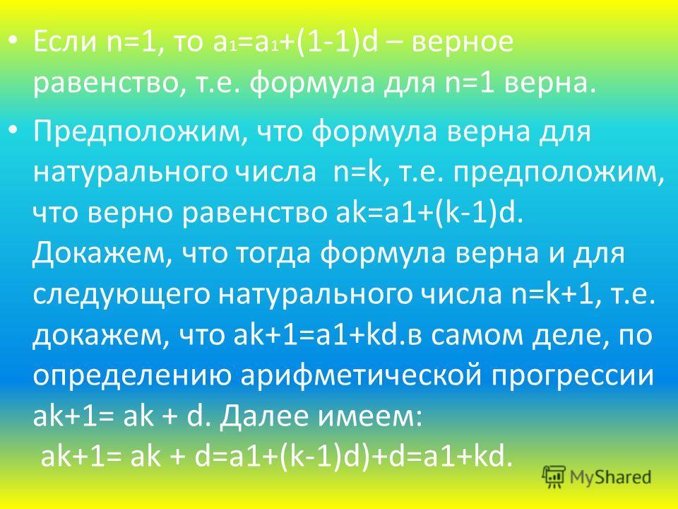 Если n=1, то а 1 =а 1 +(1-1)d – верное равенство, т.е. формула для n=1 верна. Предположим, что формула верна для натурального числа n=k, т.е. предположим, что верно равенство аk=a1+(k-1)d. Докажем, что тогда формула верна и для следующего натуральног