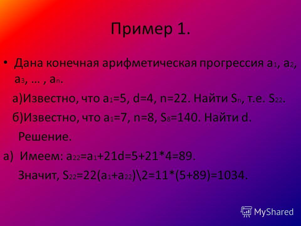 Пример 1. Дана конечная арифметическая прогрессия a 1, a 2, a 3, …, a n. а)Известно, что a 1 =5, d=4, n=22. Найти S n, т.е. S 22. б)Известно, что а 1 =7, n=8, S 8 =140. Найти d. Решение. а) Имеем: а 22 =а 1 +21d=5+21*4=89. Значит, S 22 =22(а 1 +а 22