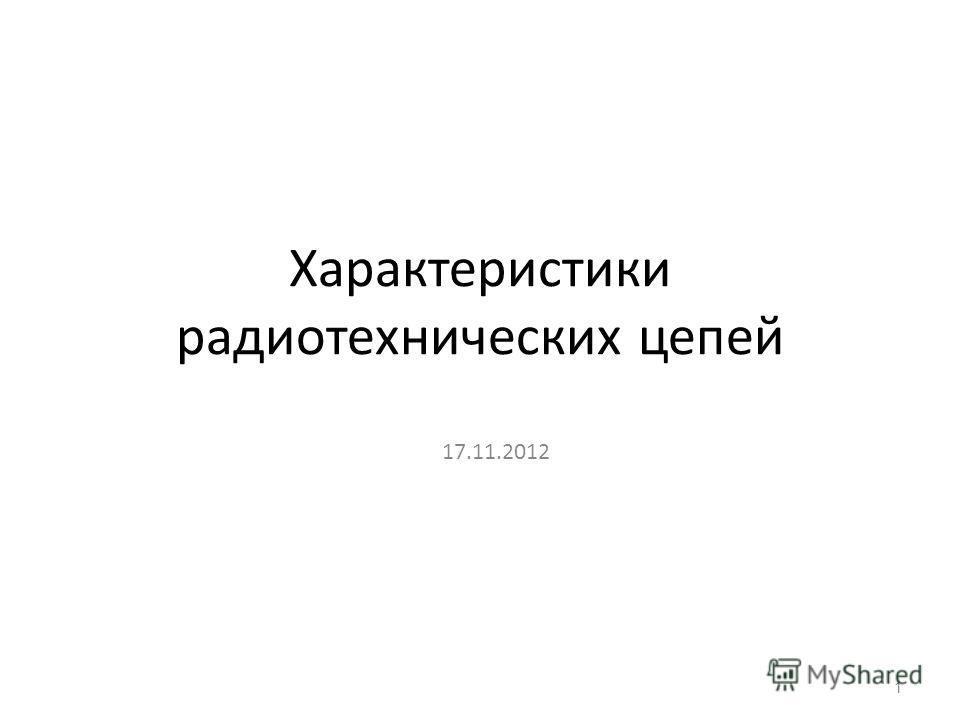 Характеристики радиотехнических цепей 17.11.2012 1