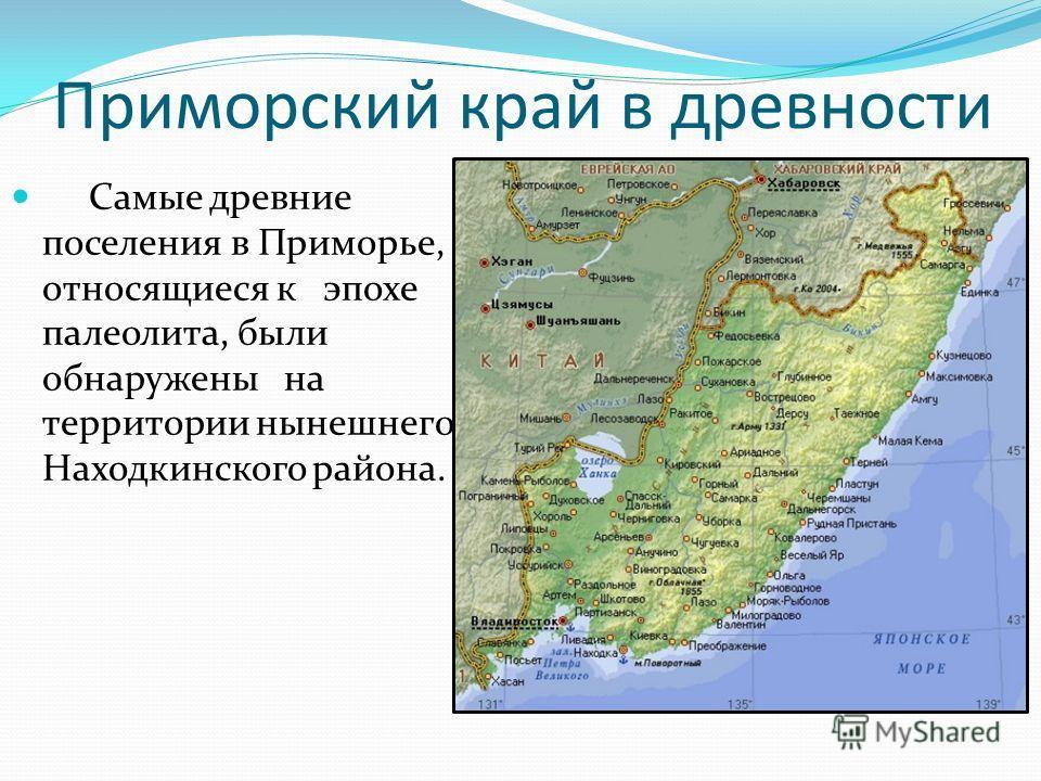 Приморский край в древности Самые древние поселения в Приморье, относящиеся к эпохе палеолита, были обнаружены на территории нынешнего Находкинского района.