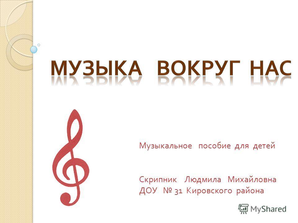 Музыкальное пособие для детей Скрипник Людмила Михайловна ДОУ 31 Кировского района