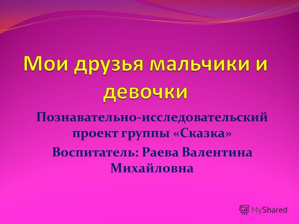 Познавательно-исследовательский проект группы «Сказка» Воспитатель: Раева Валентина Михайловна