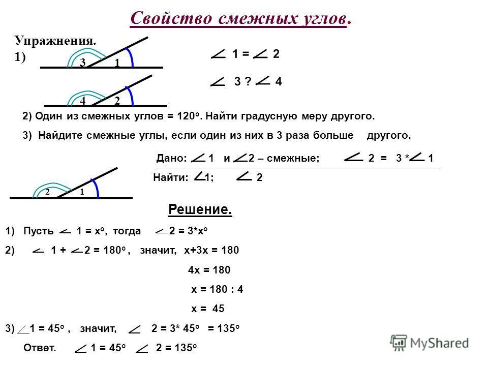 Свойство смежных углов. Упражнения. 1) 1 24 3 2) Один из смежных углов = 120 о. Найти градусную меру другого. 3) Найдите смежные углы, если один из них в 3 раза больше другого. 12 Найти: 1; 2 Решение. 1)Пусть 1 = х о, тогда 2 = 3*х о 2) 1 + 2 = 180 о