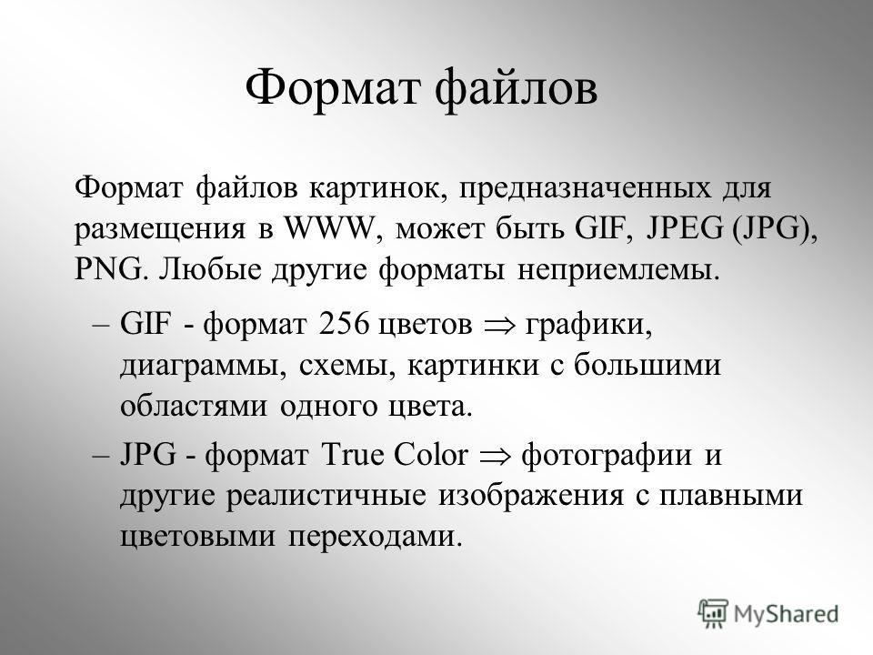 Формат файлов Формат файлов картинок, предназначенных для размещения в WWW, может быть GIF, JPEG (JPG), PNG. Любые другие форматы неприемлемы. –GIF - формат 256 цветов графики, диаграммы, схемы, картинки с большими областями одного цвета. –JPG - форм