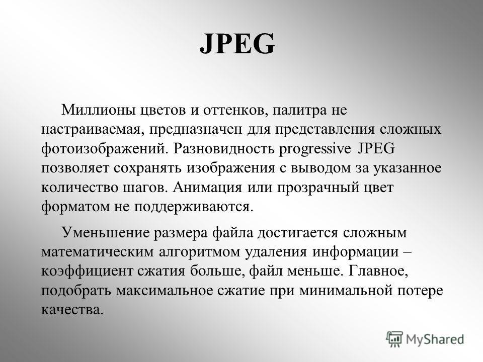JPEG Миллионы цветов и оттенков, палитра не настраиваемая, предназначен для представления сложных фотоизображений. Разновидность progressive JPEG позволяет сохранять изображения с выводом за указанное количество шагов. Анимация или прозрачный цвет фо
