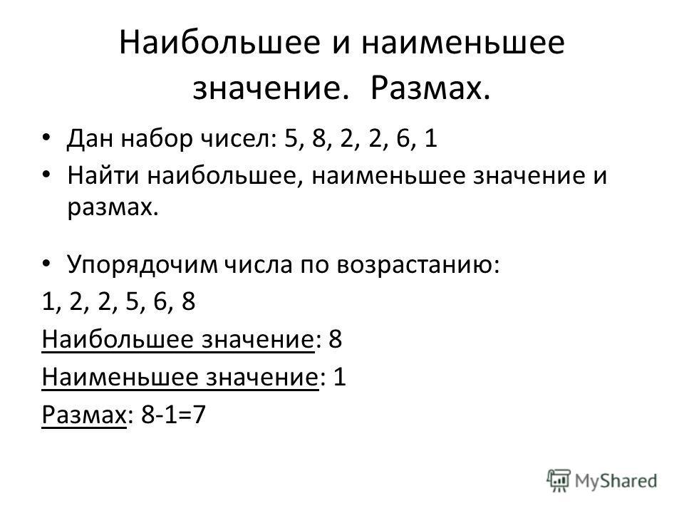 Наибольшее и наименьшее значение. Размах. Дан набор чисел: 5, 8, 2, 2, 6, 1 Найти наибольшее, наименьшее значение и размах. Упорядочим числа по возрастанию: 1, 2, 2, 5, 6, 8 Наибольшее значение: 8 Наименьшее значение: 1 Размах: 8-1=7