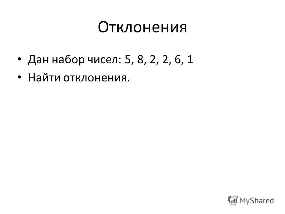 Отклонения Дан набор чисел: 5, 8, 2, 2, 6, 1 Найти отклонения.