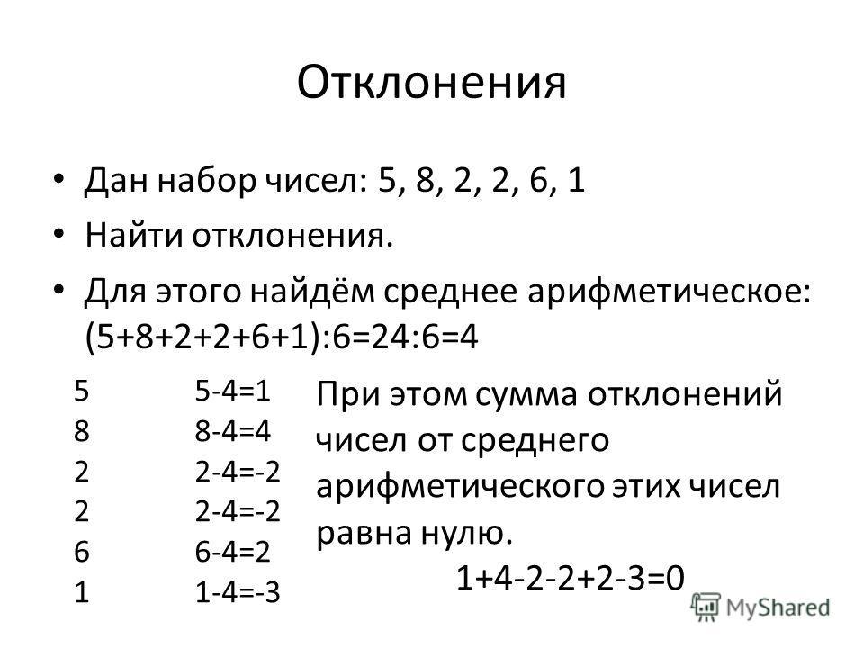 Отклонения Дан набор чисел: 5, 8, 2, 2, 6, 1 Найти отклонения. Для этого найдём среднее арифметическое: (5+8+2+2+6+1):6=24:6=4 582261582261 5-4=1 8-4=4 2-4=-2 6-4=2 1-4=-3 При этом сумма отклонений чисел от среднего арифметического этих чисел равна н