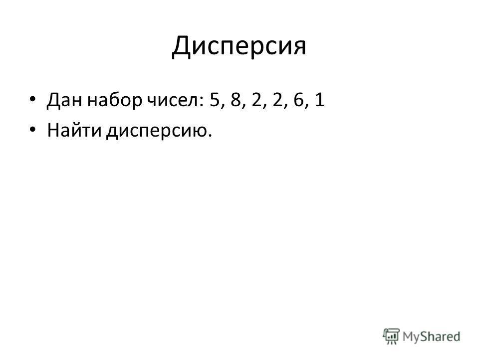 Дисперсия Дан набор чисел: 5, 8, 2, 2, 6, 1 Найти дисперсию.