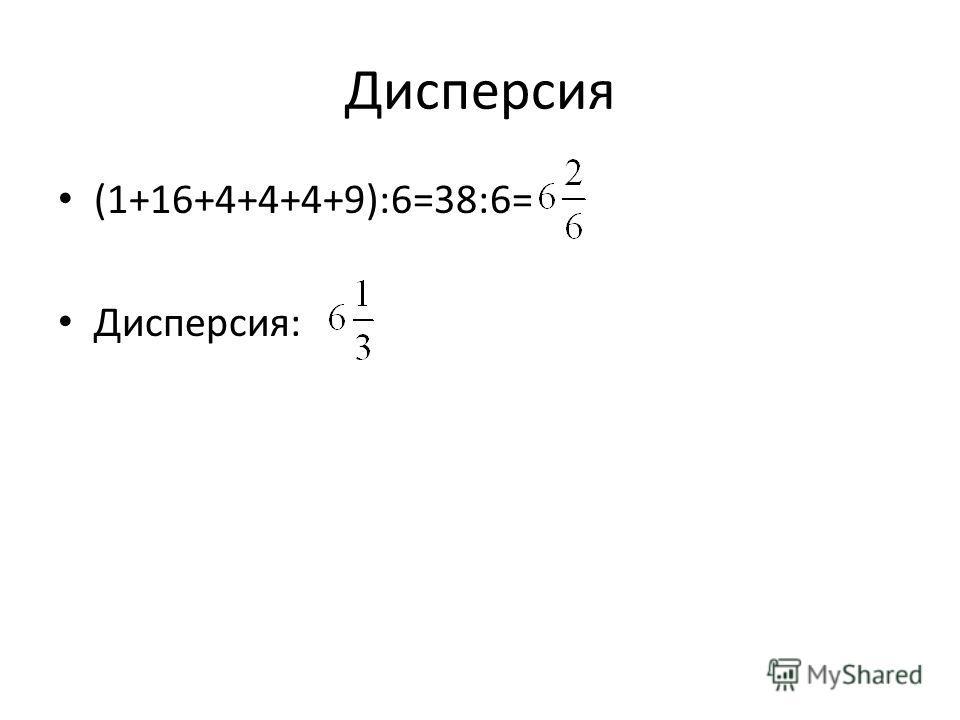 Дисперсия (1+16+4+4+4+9):6=38:6= Дисперсия: