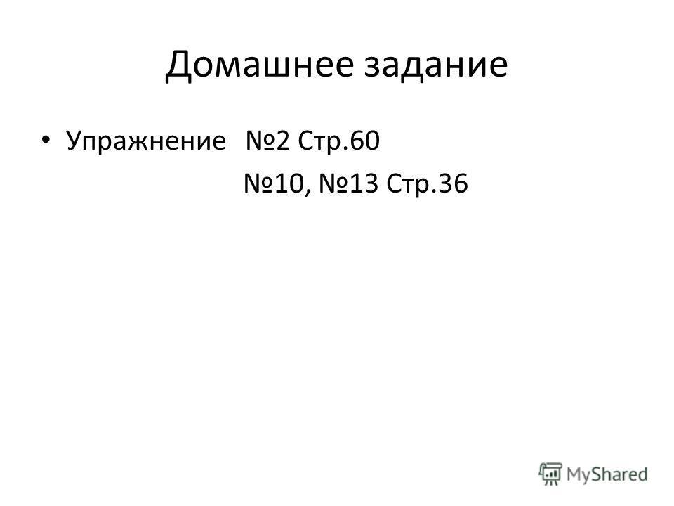 Домашнее задание Упражнение 2 Стр.60 10, 13 Стр.36