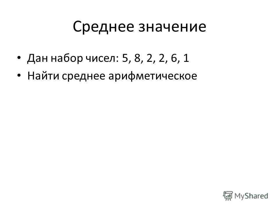 Среднее значение Дан набор чисел: 5, 8, 2, 2, 6, 1 Найти среднее арифметическое