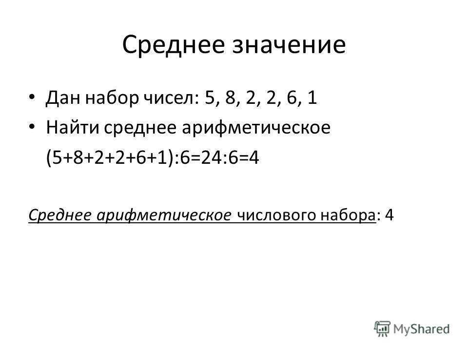 Среднее значение Дан набор чисел: 5, 8, 2, 2, 6, 1 Найти среднее арифметическое (5+8+2+2+6+1):6=24:6=4 Среднее арифметическое числового набора: 4