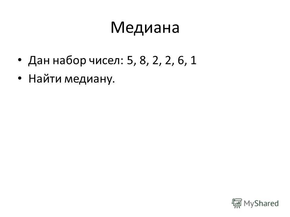 Медиана Дан набор чисел: 5, 8, 2, 2, 6, 1 Найти медиану.