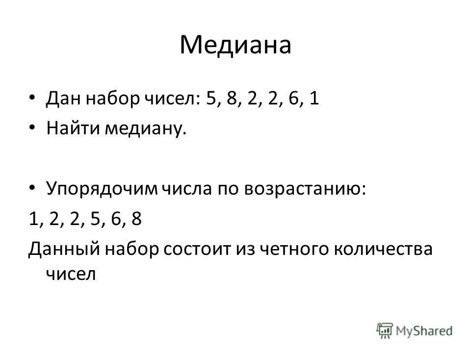 Медиана Дан набор чисел: 5, 8, 2, 2, 6, 1 Найти медиану. Упорядочим числа по возрастанию: 1, 2, 2, 5, 6, 8 Данный набор состоит из четного количества чисел