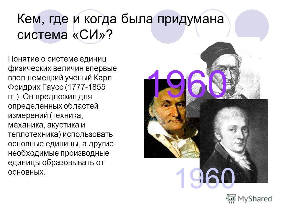 Кем, где и когда была придумана система «СИ»? Понятие о системе единиц физических величин впервые ввел немецкий ученый Карл Фридрих Гаусс (1777-1855 гг.). Он предложил для определенных областей измерений (техника, механика, акустика и теплотехника) и