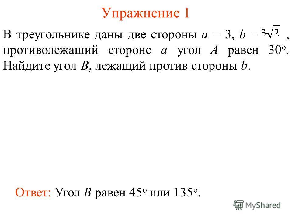 Упражнение 1 Ответ: Угол B равен 45 о или 135 о. В треугольнике даны две стороны а = 3, b =, противолежащий стороне а угол А равен 30 о. Найдите угол B, лежащий против стороны b.