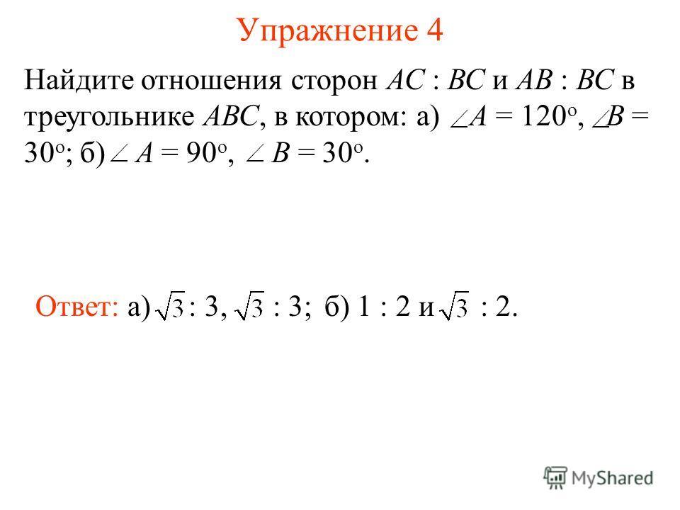 Упражнение 4 Найдите отношения сторон АС : ВС и АВ : ВС в треугольнике АВС, в котором: а) A = 120 о, B = 30 о ; б) A = 90 о, B = 30 о. Ответ: а) : 3, : 3;б) 1 : 2 и : 2.