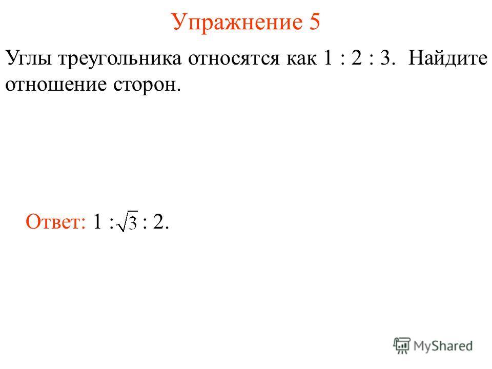 Упражнение 5 Углы треугольника относятся как 1 : 2 : 3. Найдите отношение сторон. Ответ: 1 : : 2.