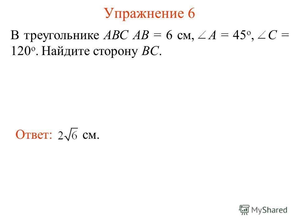 Упражнение 6 В треугольнике АВС АВ = 6 см, A = 45 о, С = 120 о. Найдите сторону BC. Ответ: см.
