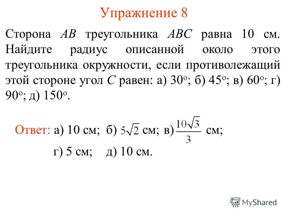 Упражнение 8 Сторона AB треугольника ABC равна 10 см. Найдите радиус описанной около этого треугольника окружности, если противолежащий этой стороне угол C равен: а) 30 о ; б) 45 о ; в) 60 о ; г) 90 о ; д) 150 о. Ответ: а) 10 см; г) 5 см;д) 10 см. б)