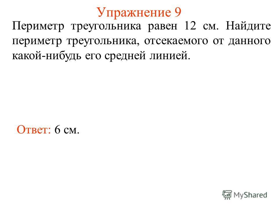 Упражнение 9 Периметр треугольника равен 12 см. Найдите периметр треугольника, отсекаемого от данного какой-нибудь его средней линией. Ответ: 6 см.